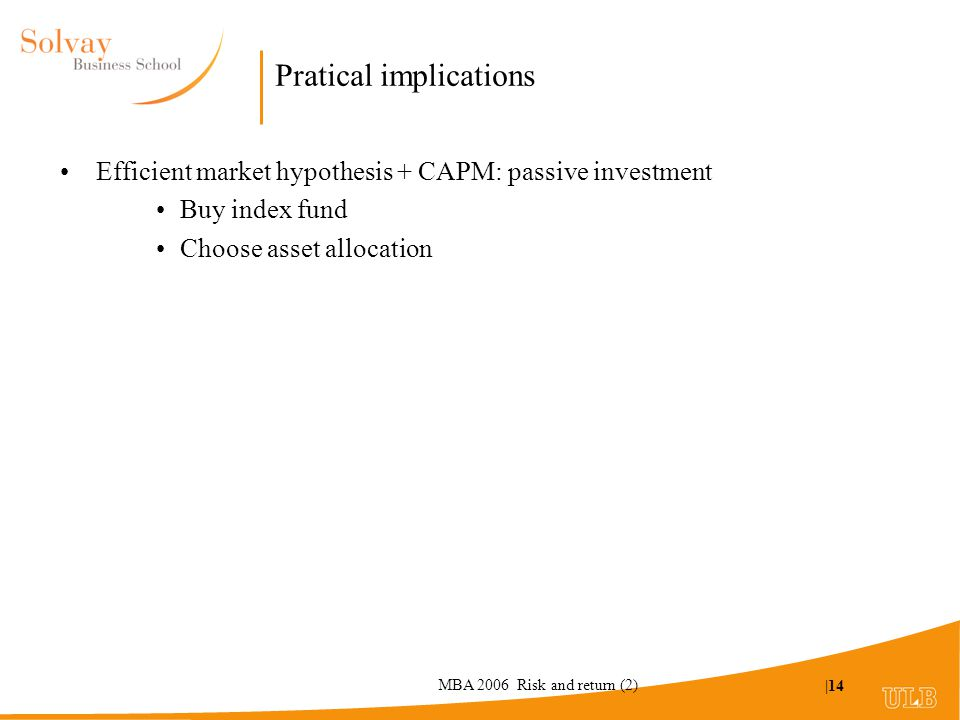MBA 2006 Risk and return (2) |14 Pratical implications Efficient market hypothesis + CAPM: passive investment Buy index fund Choose asset allocation
