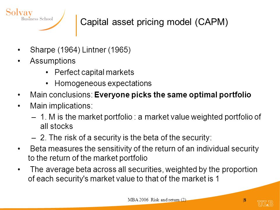 MBA 2006 Risk and return (2) |8 Capital asset pricing model (CAPM) Sharpe (1964) Lintner (1965) Assumptions Perfect capital markets Homogeneous expectations Main conclusions: Everyone picks the same optimal portfolio Main implications: –1.