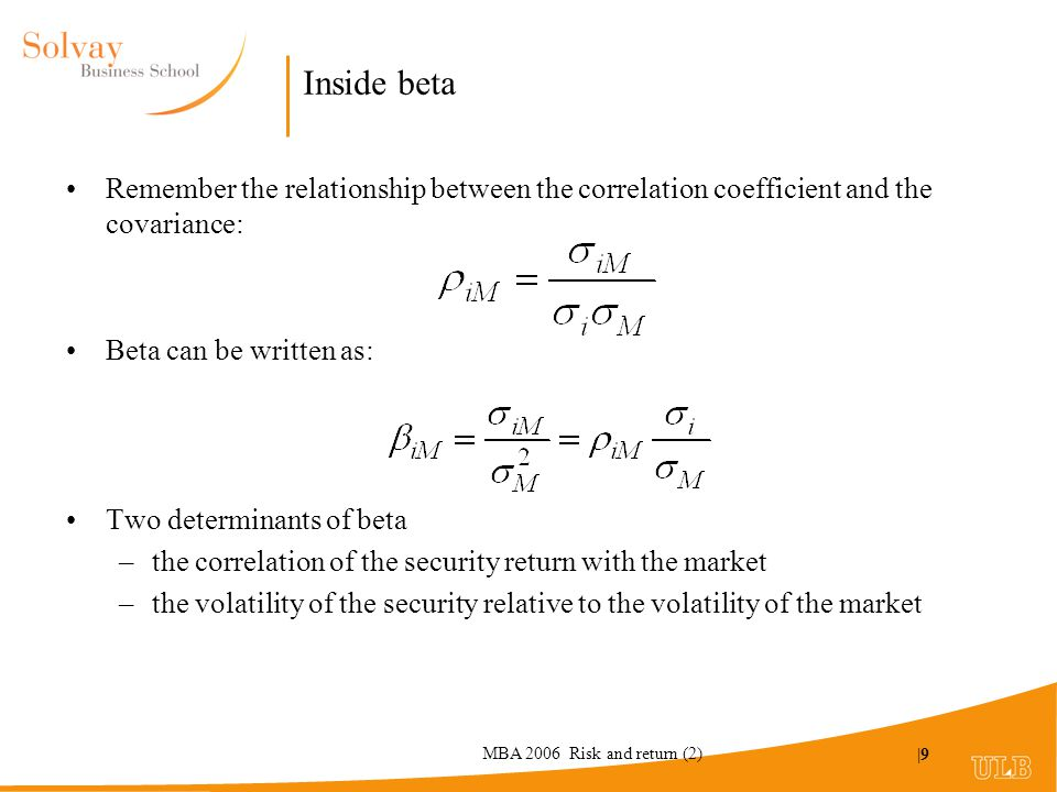 MBA 2006 Risk and return (2) |9 Inside beta Remember the relationship between the correlation coefficient and the covariance: Beta can be written as: Two determinants of beta –the correlation of the security return with the market –the volatility of the security relative to the volatility of the market