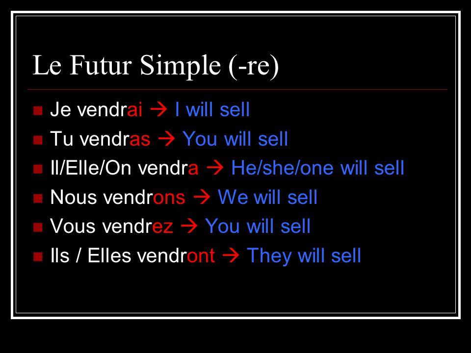 Le Futur Simple (-re) Je vendrai I will sell Tu vendras You will sell Il/Elle/On vendra He/she/one will sell Nous vendrons We will sell Vous vendrez You will sell Ils / Elles vendront They will sell