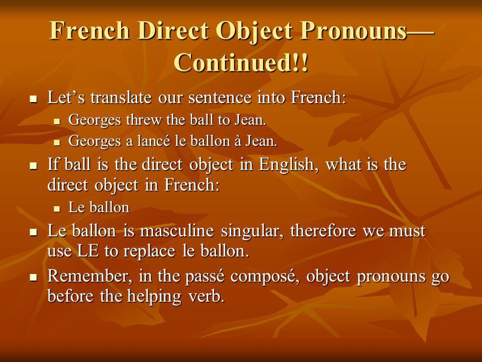 French Direct Object Pronouns Continued!! Lets translate our sentence into French: Lets translate our sentence into French: Georges threw the ball to
