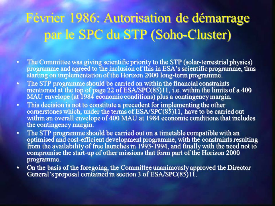 Février 1986: Autorisation de démarrage par le SPC du STP (Soho-Cluster) The Committee was giving scientific priority to the STP (solar-terrestrial physics) programme and agreed to the inclusion of this in ESAs scientific programme, thus starting on implementation of the Horizon 2000 long-term programme.The Committee was giving scientific priority to the STP (solar-terrestrial physics) programme and agreed to the inclusion of this in ESAs scientific programme, thus starting on implementation of the Horizon 2000 long-term programme.