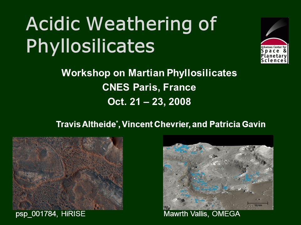 Acidic Weathering of Phyllosilicates Workshop on Martian Phyllosilicates CNES Paris, France Oct. 21 – 23, 2008 Travis Altheide *, Vincent Chevrier, an