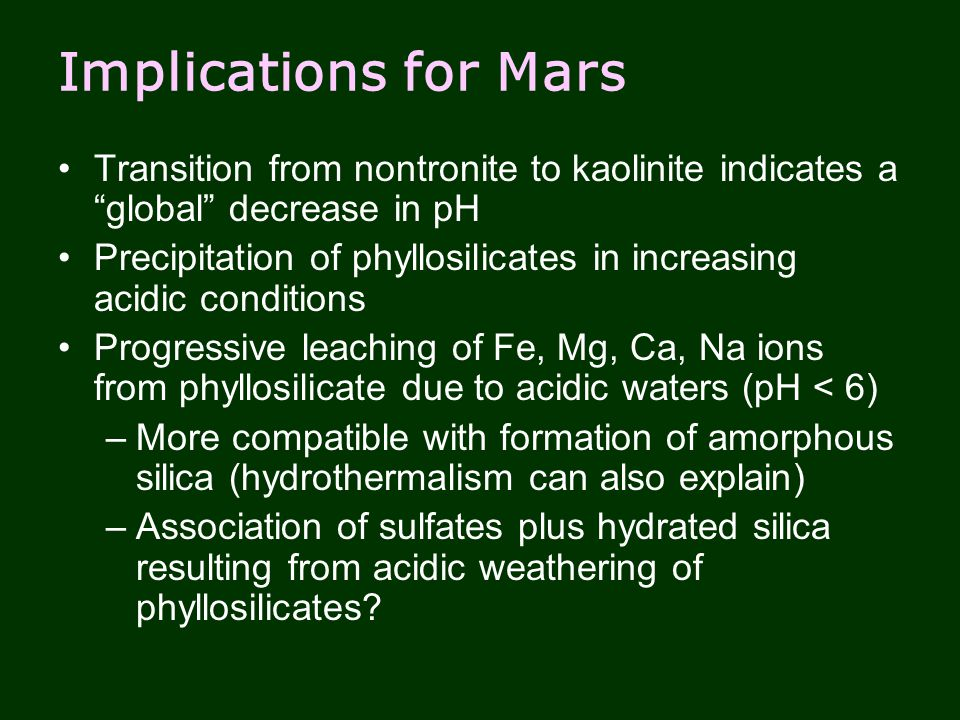 Implications for Mars Transition from nontronite to kaolinite indicates a global decrease in pH Precipitation of phyllosilicates in increasing acidic conditions Progressive leaching of Fe, Mg, Ca, Na ions from phyllosilicate due to acidic waters (pH < 6) –More compatible with formation of amorphous silica (hydrothermalism can also explain) –Association of sulfates plus hydrated silica resulting from acidic weathering of phyllosilicates