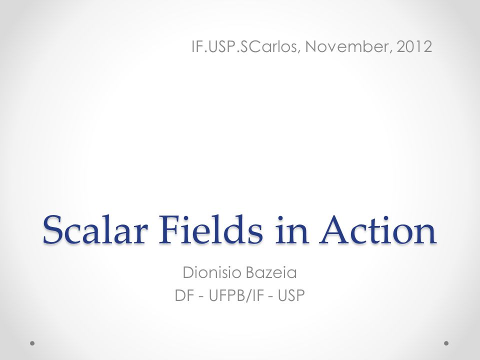 Scalar Fields in Action Dionisio Bazeia DF - UFPB/IF - USP IF.USP.SCarlos, November, 2012