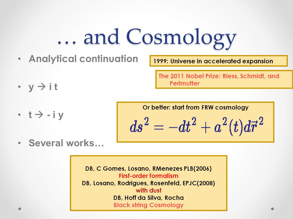 … and Cosmology Analytical continuation y i t t - i y Several works… DB, C Gomes, Losano, RMenezes PLB(2006) First-order formalism DB, Losano, Rodrigues, Rosenfeld, EPJC(2008) with dust DB, Hoff da Silva, Rocha Black string Cosmology Or better: start from FRW cosmology 1999: Universe in accelerated expansion The 2011 Nobel Prize: Riess, Schmidt, and Perlmutter
