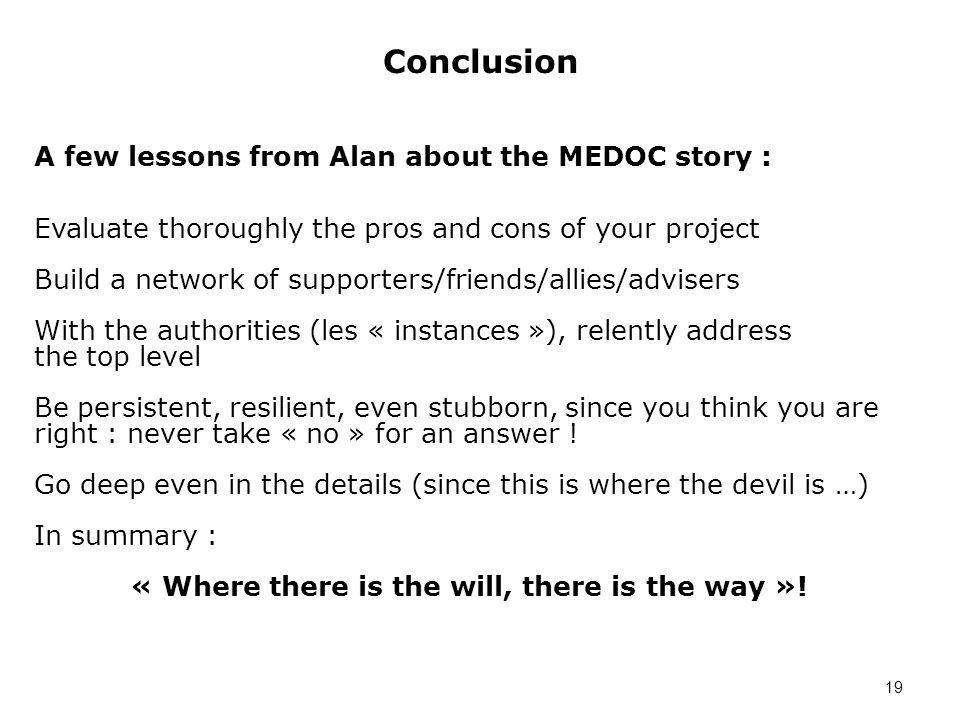 Conclusion 19 A few lessons from Alan about the MEDOC story : Evaluate thoroughly the pros and cons of your project Build a network of supporters/friends/allies/advisers With the authorities (les « instances »), relently address the top level Be persistent, resilient, even stubborn, since you think you are right : never take « no » for an answer .