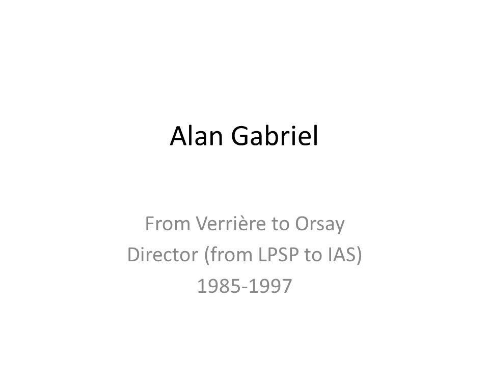Alan Gabriel From Verrière to Orsay Director (from LPSP to IAS) 1985-1997