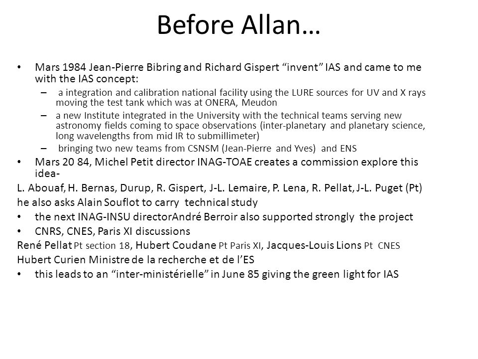 Before Allan… Mars 1984 Jean-Pierre Bibring and Richard Gispert invent IAS and came to me with the IAS concept: – a integration and calibration national facility using the LURE sources for UV and X rays moving the test tank which was at ONERA, Meudon – a new Institute integrated in the University with the technical teams serving new astronomy fields coming to space observations (inter-planetary and planetary science, long wavelengths from mid IR to submillimeter) – bringing two new teams from CSNSM (Jean-Pierre and Yves) and ENS Mars 20 84, Michel Petit director INAG-TOAE creates a commission explore this idea- L.