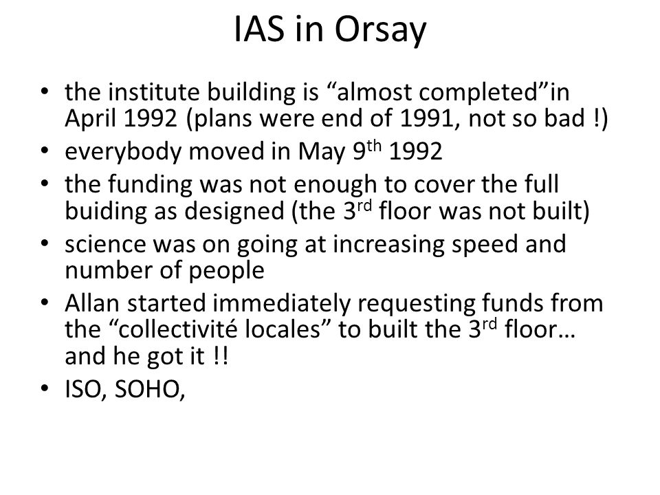 IAS in Orsay the institute building is almost completedin April 1992 (plans were end of 1991, not so bad !) everybody moved in May 9 th 1992 the funding was not enough to cover the full buiding as designed (the 3 rd floor was not built) science was on going at increasing speed and number of people Allan started immediately requesting funds from the collectivité locales to built the 3 rd floor… and he got it !.