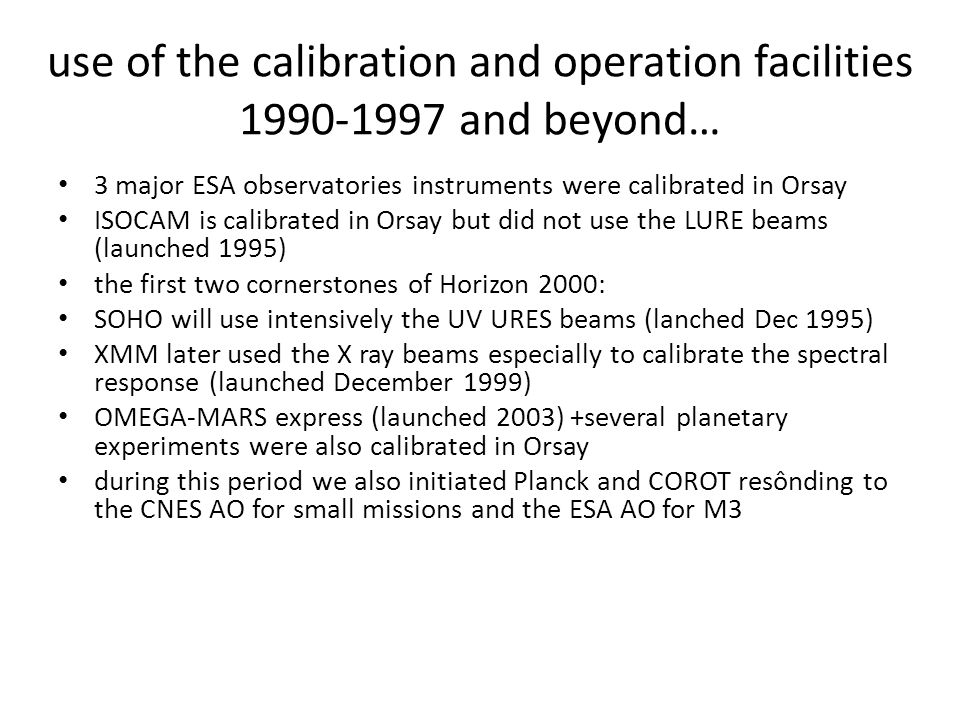 use of the calibration and operation facilities 1990-1997 and beyond… 3 major ESA observatories instruments were calibrated in Orsay ISOCAM is calibrated in Orsay but did not use the LURE beams (launched 1995) the first two cornerstones of Horizon 2000: SOHO will use intensively the UV URES beams (lanched Dec 1995) XMM later used the X ray beams especially to calibrate the spectral response (launched December 1999) OMEGA-MARS express (launched 2003) +several planetary experiments were also calibrated in Orsay during this period we also initiated Planck and COROT resônding to the CNES AO for small missions and the ESA AO for M3
