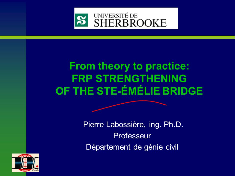 From theory to practice: FRP STRENGTHENING OF THE STE-ÉMÉLIE BRIDGE Pierre Labossière, ing. Ph.D. Professeur Département de génie civil