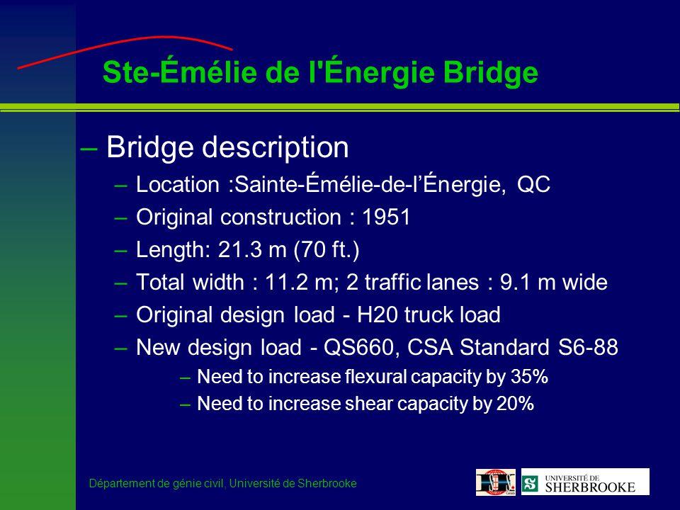 Département de génie civil, Université de Sherbrooke Ste-Émélie de l Énergie Bridge –Bridge description –Location :Sainte-Émélie-de-lÉnergie, QC –Original construction : 1951 –Length: 21.3 m (70 ft.) –Total width : 11.2 m; 2 traffic lanes : 9.1 m wide –Original design load - H20 truck load –New design load - QS660, CSA Standard S6-88 –Need to increase flexural capacity by 35% –Need to increase shear capacity by 20%