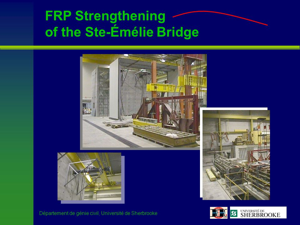 Département de génie civil, Université de Sherbrooke FRPs for the structural engineer –Interest of the Ministère des Transports du Québec (MTQ) –Observation –Bridge condition directly related to its LLRF –Bridge in good condition FCS –Bridge in poor conditionFCS –Search for a demonstration project –Identify a bridge in need of reinforcement (FCS < 1), representative of a large number of existing bridges, and with a concrete surface condition that would allow easy installation of FRPs