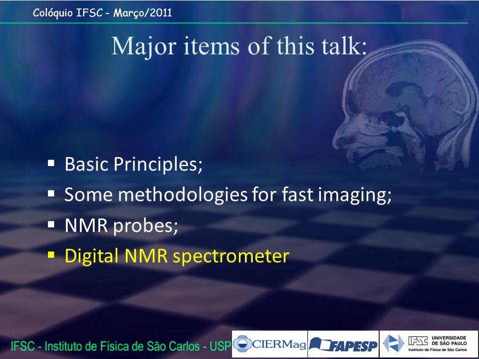 Colóquio IFSC - Março/2011 Major items of this talk: Basic Principles; Some methodologies for fast imaging; NMR probes; Digital NMR spectrometer
