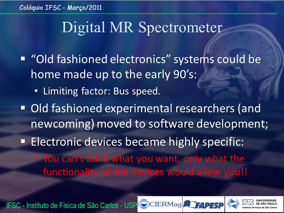 Colóquio IFSC - Março/2011 Digital MR Spectrometer Old fashioned electronics systems could be home made up to the early 90s: Limiting factor: Bus speed.