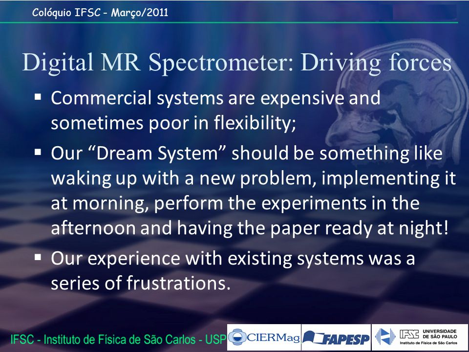 Colóquio IFSC - Março/2011 Digital MR Spectrometer: Driving forces Commercial systems are expensive and sometimes poor in flexibility; Our Dream System should be something like waking up with a new problem, implementing it at morning, perform the experiments in the afternoon and having the paper ready at night.