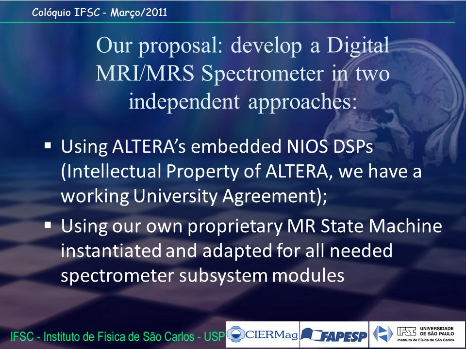 Colóquio IFSC - Março/2011 Our proposal: develop a Digital MRI/MRS Spectrometer in two independent approaches: Using ALTERAs embedded NIOS DSPs (Intellectual Property of ALTERA, we have a working University Agreement); Using our own proprietary MR State Machine instantiated and adapted for all needed spectrometer subsystem modules
