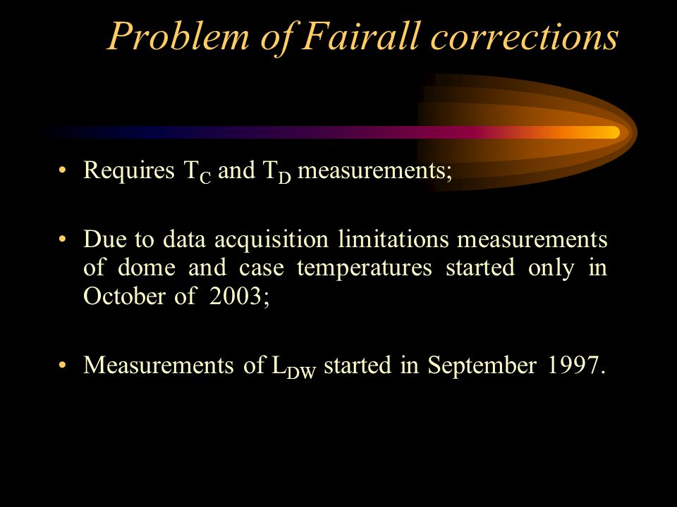 Problem of Fairall corrections Requires T C and T D measurements; Due to data acquisition limitations measurements of dome and case temperatures started only in October of 2003; Measurements of L DW started in September 1997.