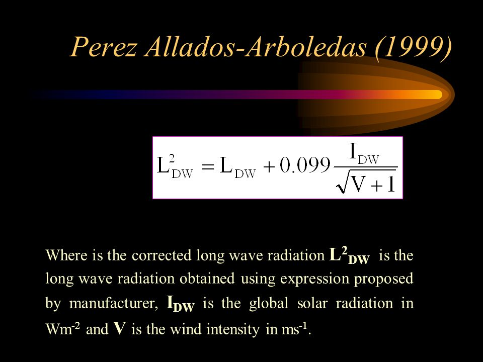 Perez Allados-Arboledas (1999) Where is the corrected long wave radiation L 2 DW is the long wave radiation obtained using expression proposed by manufacturer, I DW is the global solar radiation in Wm -2 and V is the wind intensity in ms -1.