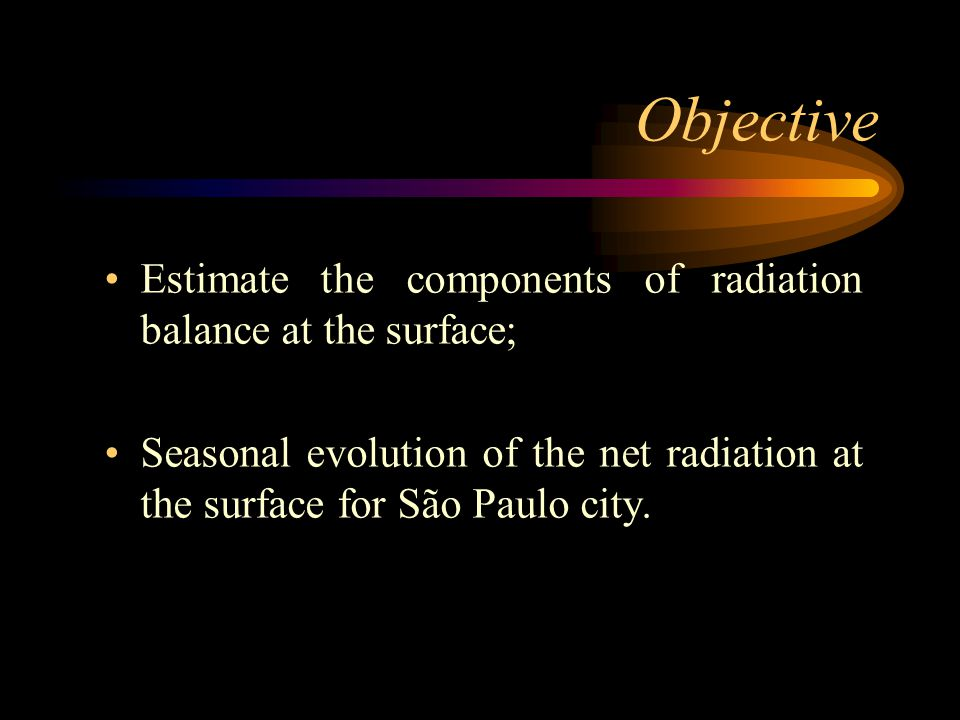 Objective Estimate the components of radiation balance at the surface; Seasonal evolution of the net radiation at the surface for São Paulo city.