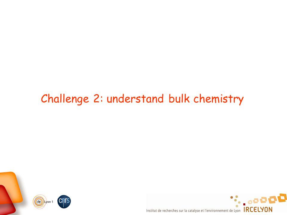 Challenge 2: understand bulk chemistry