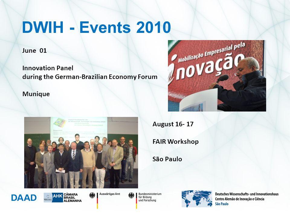 June 01 Innovation Panel during the German-Brazilian Economy Forum Munique August 16- 17 FAIR Workshop São Paulo DWIH - Events 2010