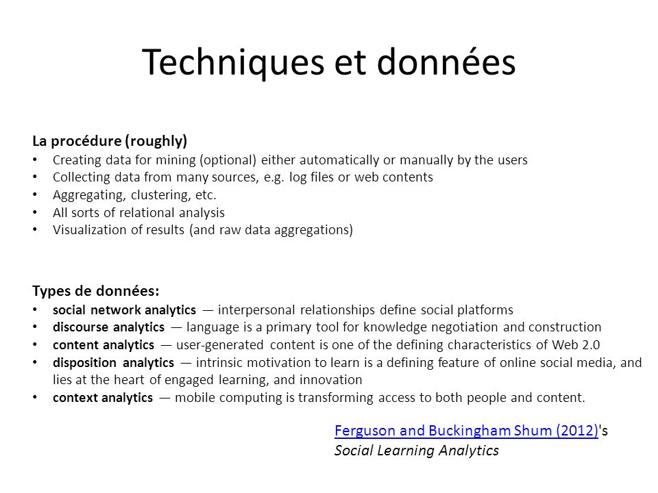 Techniques et données Types de données: social network analytics interpersonal relationships define social platforms discourse analytics language is a primary tool for knowledge negotiation and construction content analytics user-generated content is one of the defining characteristics of Web 2.0 disposition analytics intrinsic motivation to learn is a defining feature of online social media, and lies at the heart of engaged learning, and innovation context analytics mobile computing is transforming access to both people and content.