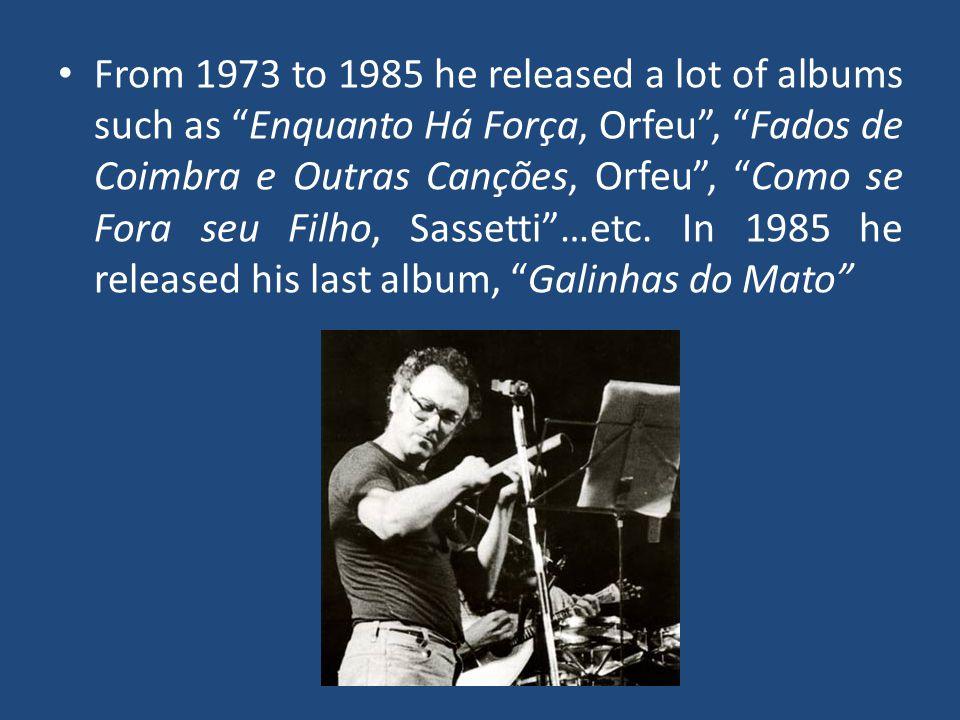 From 1973 to 1985 he released a lot of albums such as Enquanto Há Força, Orfeu, Fados de Coimbra e Outras Canções, Orfeu, Como se Fora seu Filho, Sassetti…etc.