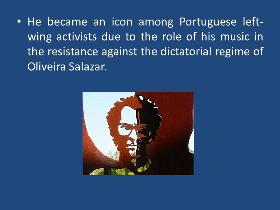 He became an icon among Portuguese left- wing activists due to the role of his music in the resistance against the dictatorial regime of Oliveira Sala