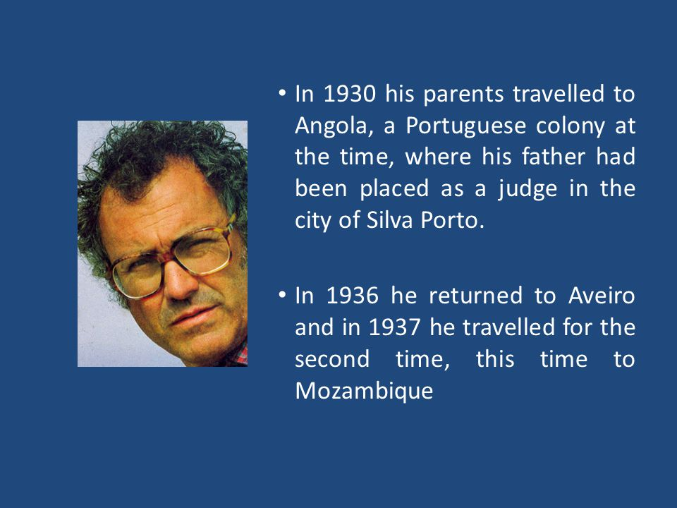 In 1930 his parents travelled to Angola, a Portuguese colony at the time, where his father had been placed as a judge in the city of Silva Porto.