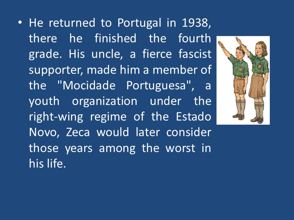 He returned to Portugal in 1938, there he finished the fourth grade. His uncle, a fierce fascist supporter, made him a member of the