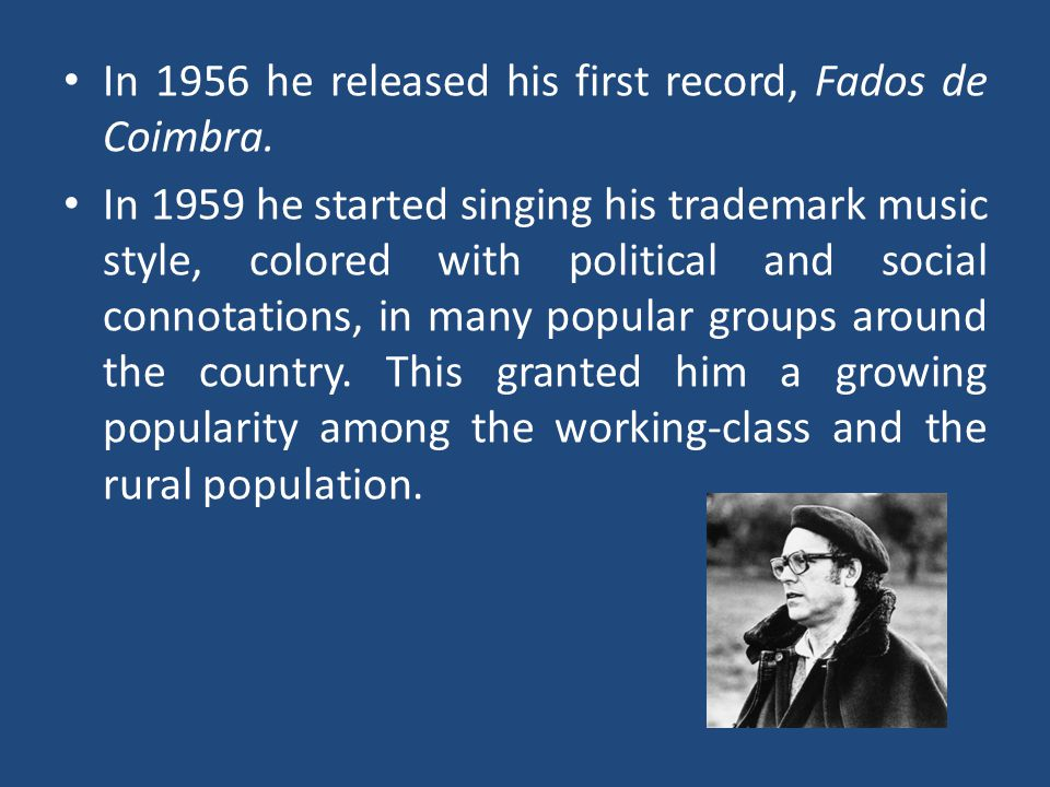 In 1956 he released his first record, Fados de Coimbra. In 1959 he started singing his trademark music style, colored with political and social connot