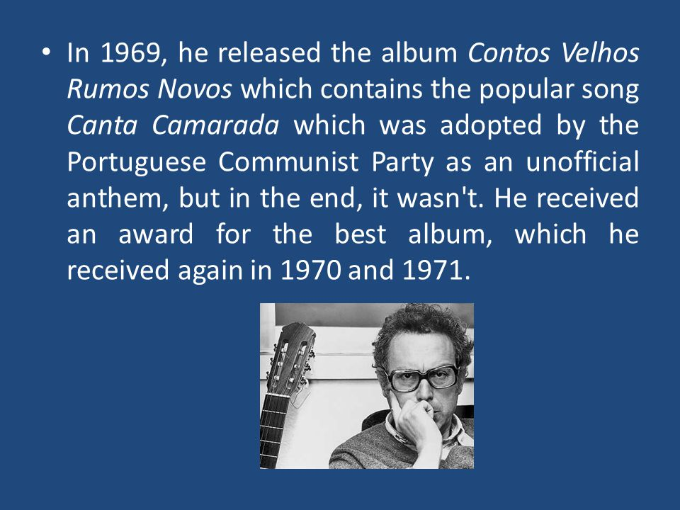 In 1969, he released the album Contos Velhos Rumos Novos which contains the popular song Canta Camarada which was adopted by the Portuguese Communist Party as an unofficial anthem, but in the end, it wasn t.