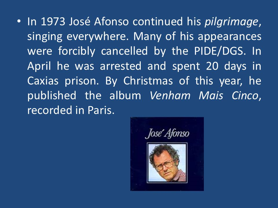 In 1973 José Afonso continued his pilgrimage, singing everywhere. Many of his appearances were forcibly cancelled by the PIDE/DGS. In April he was arr