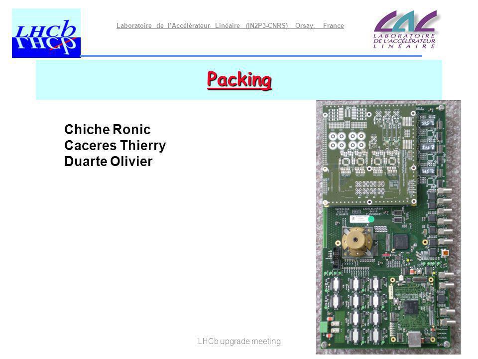 Laboratoire de lAccélérateur Linéaire (IN2P3-CNRS) Orsay, France LHCb upgrade meeting Packing Chiche Ronic Caceres Thierry Duarte Olivier