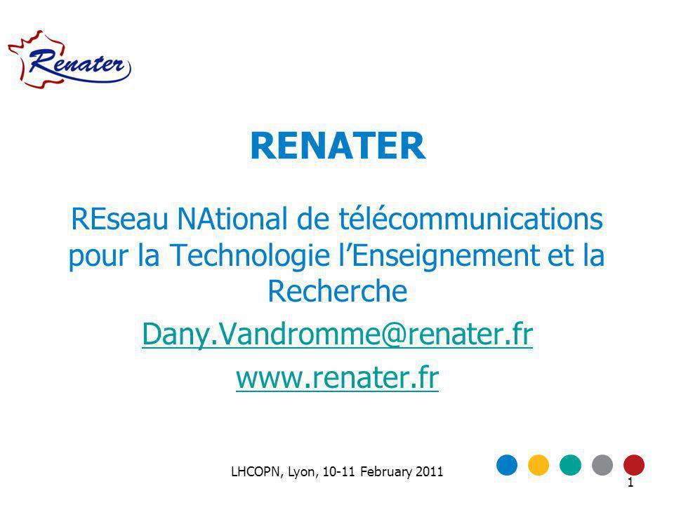 1 RENATER REseau NAtional de télécommunications pour la Technologie lEnseignement et la Recherche Dany.Vandromme@renater.fr www.renater.fr LHCOPN, Lyon, 10-11 February 2011