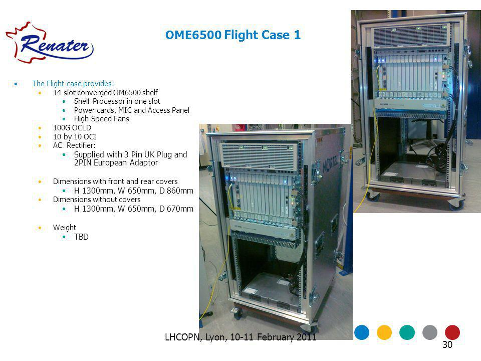 The Flight case provides: 14 slot converged OM6500 shelf Shelf Processor in one slot Power cards, MIC and Access Panel High Speed Fans 100G OCLD 10 by 10 OCI AC Rectifier: Supplied with 3 Pin UK Plug and 2PIN European Adaptor Dimensions with front and rear covers H 1300mm, W 650mm, D 860mm Dimensions without covers H 1300mm, W 650mm, D 670mm Weight TBD OME6500 Flight Case 1 30 LHCOPN, Lyon, 10-11 February 2011