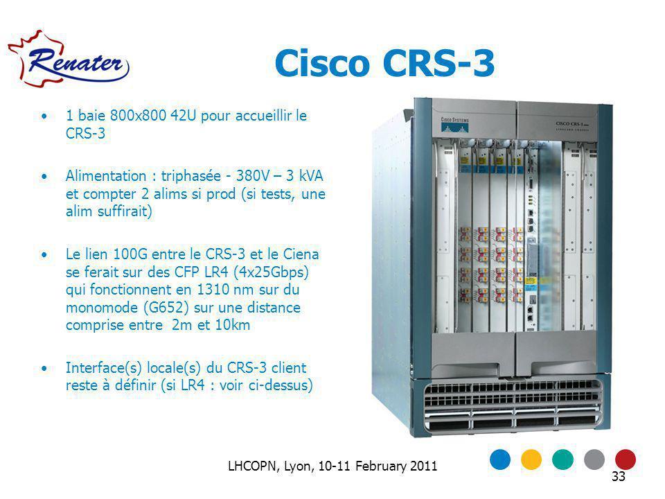 Cisco CRS-3 33 1 baie 800x800 42U pour accueillir le CRS-3 Alimentation : triphasée - 380V – 3 kVA et compter 2 alims si prod (si tests, une alim suffirait) Le lien 100G entre le CRS-3 et le Ciena se ferait sur des CFP LR4 (4x25Gbps) qui fonctionnent en 1310 nm sur du monomode (G652) sur une distance comprise entre 2m et 10km Interface(s) locale(s) du CRS-3 client reste à définir (si LR4 : voir ci-dessus) LHCOPN, Lyon, 10-11 February 2011