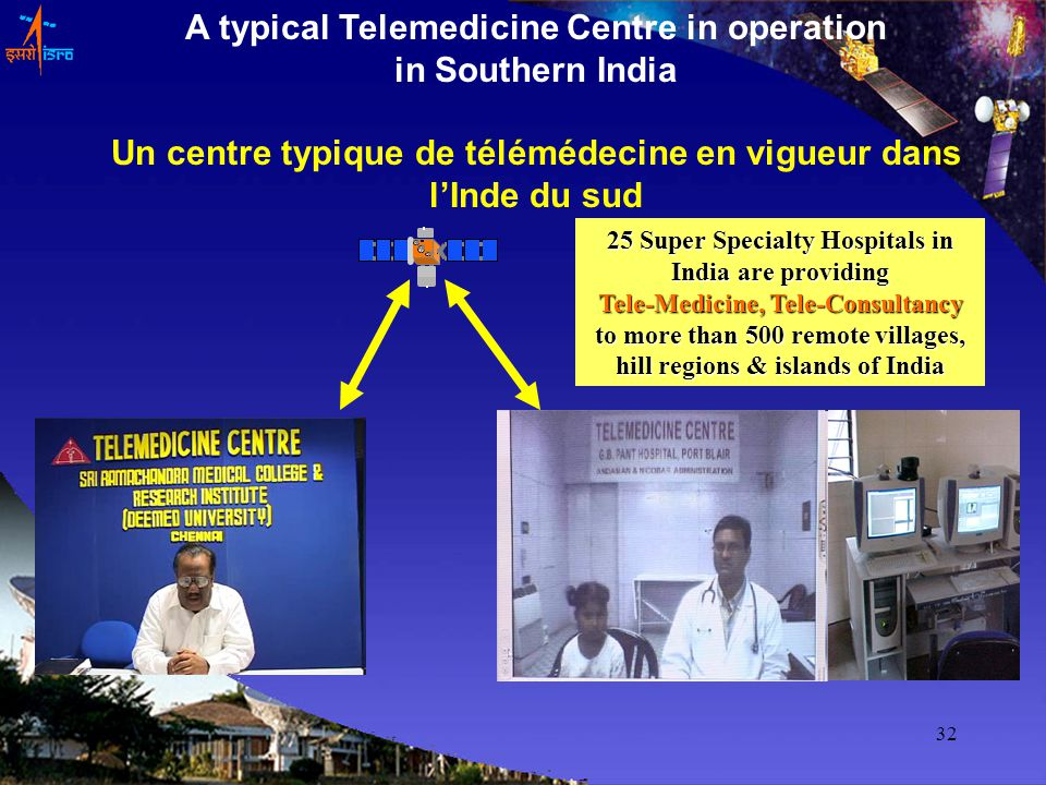 32 A typical Telemedicine Centre in operation in Southern India Un centre typique de télémédecine en vigueur dans lInde du sud 25 Super Specialty Hospitals in India are providing Tele-Medicine, Tele-Consultancy to more than 500 remote villages, hill regions & islands of India