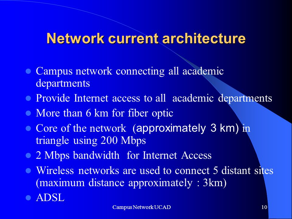 Campus Network UCAD 10 Network current architecture Campus network connecting all academic departments Provide Internet access to all academic departments More than 6 km for fiber optic Core of the network ( approximately 3 km) in triangle using 200 Mbps 2 Mbps bandwidth for Internet Access Wireless networks are used to connect 5 distant sites (maximum distance approximately : 3km) ADSL