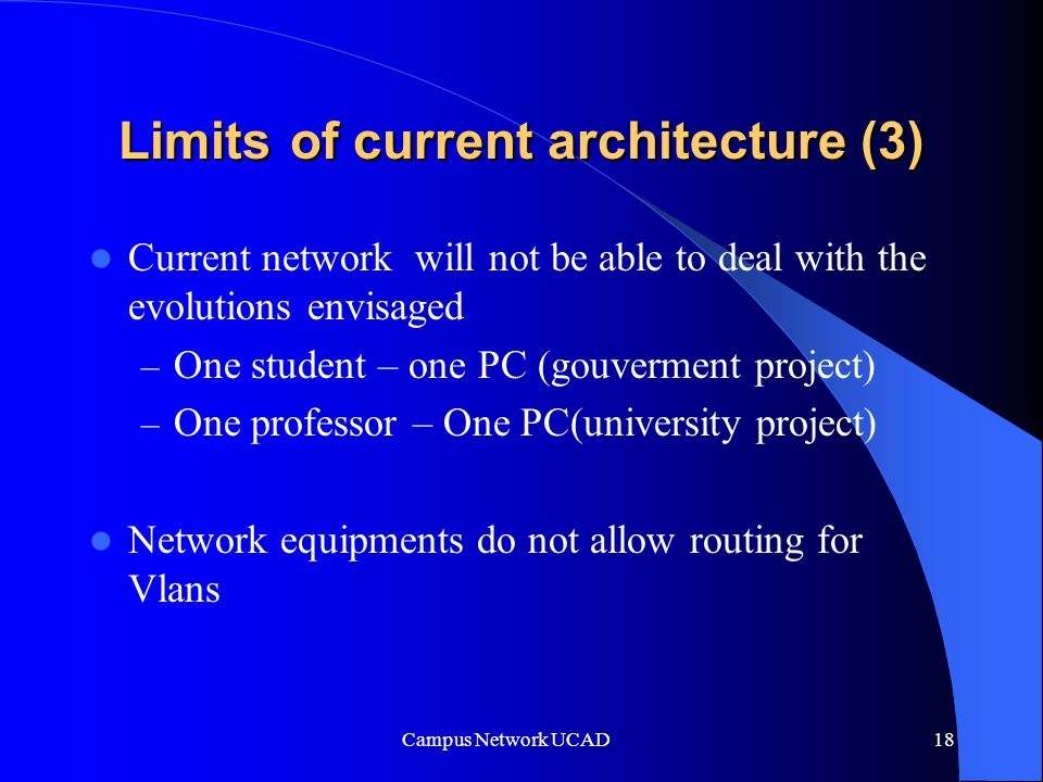 Campus Network UCAD 18 Limits of current architecture (3) Current network will not be able to deal with the evolutions envisaged – One student – one PC (gouverment project) – One professor – One PC(university project) Network equipments do not allow routing for Vlans