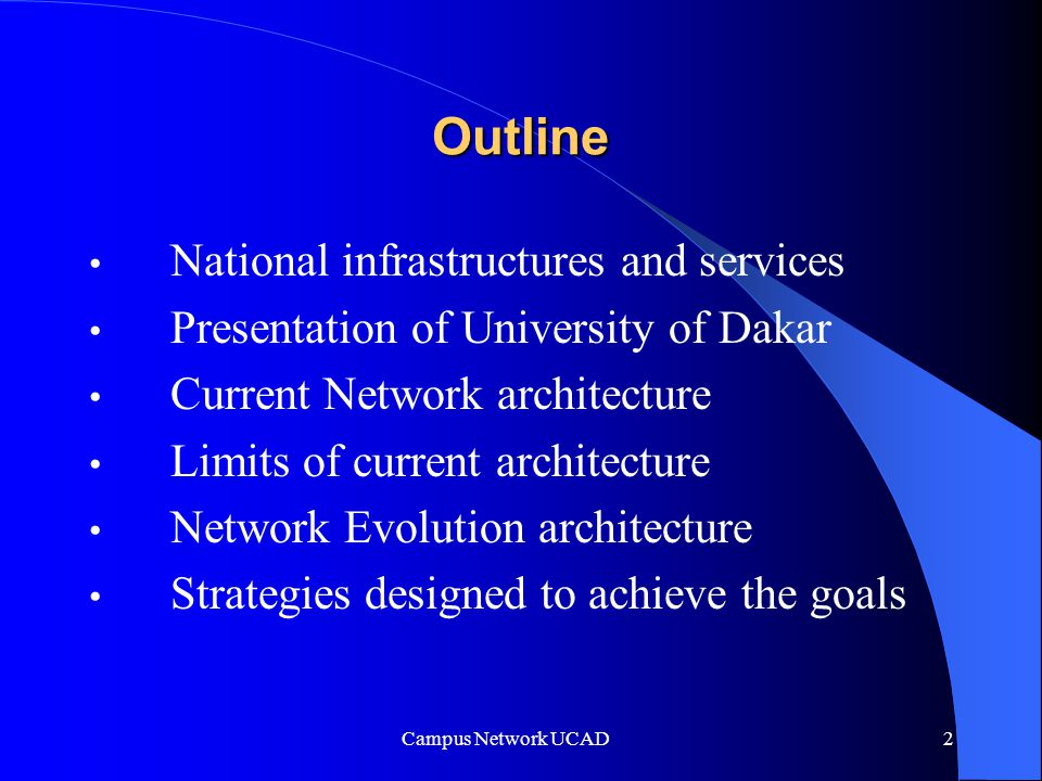 Campus Network UCAD 2 Outline National infrastructures and services Presentation of University of Dakar Current Network architecture Limits of current architecture Network Evolution architecture Strategies designed to achieve the goals