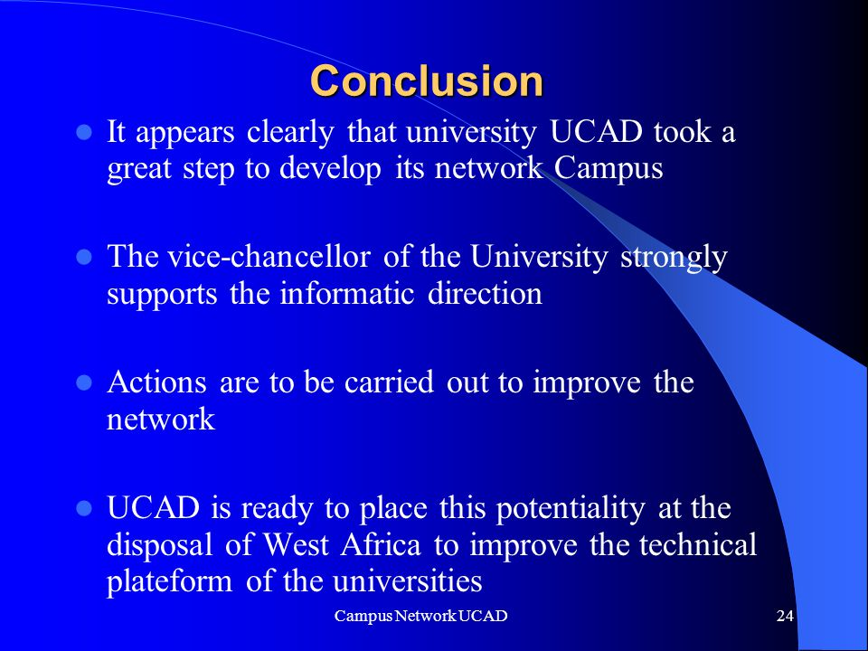 Campus Network UCAD 24 Conclusion It appears clearly that university UCAD took a great step to develop its network Campus The vice-chancellor of the University strongly supports the informatic direction Actions are to be carried out to improve the network UCAD is ready to place this potentiality at the disposal of West Africa to improve the technical plateform of the universities