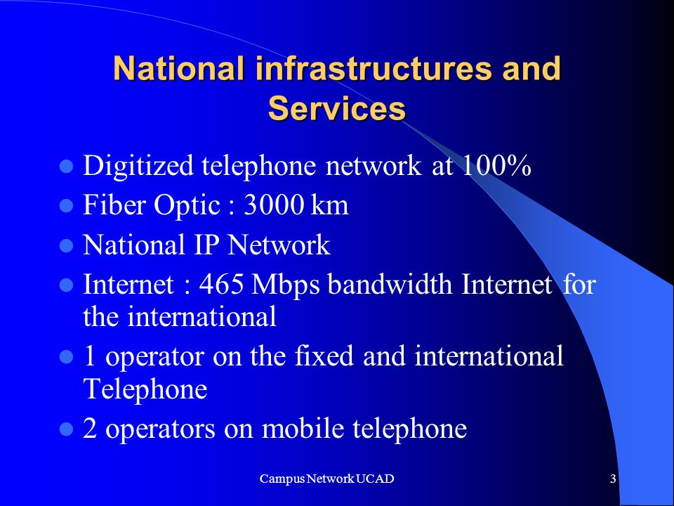 Campus Network UCAD 3 National infrastructures and Services Digitized telephone network at 100% Fiber Optic : 3000 km National IP Network Internet : 465 Mbps bandwidth Internet for the international 1 operator on the fixed and international Telephone 2 operators on mobile telephone