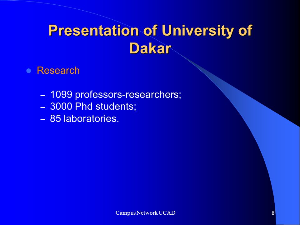Campus Network UCAD 8 Presentation of University of Dakar Research – 1099 professors-researchers; – 3000 Phd students; – 85 laboratories.