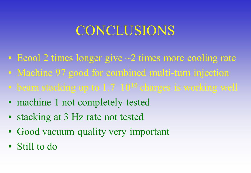 CONCLUSIONS Ecool 2 times longer give ~2 times more cooling rate Machine 97 good for combined multi-turn injection beam stacking up to 1.7 10 10 charges is working well machine 1 not completely tested stacking at 3 Hz rate not tested Good vacuum quality very important Still to do