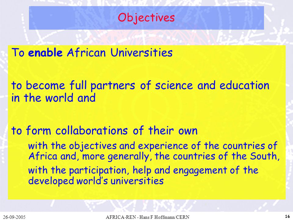 26-09-2005AFRICA-REN - Hans F Hoffmann/CERN 16 Objectives To enable African Universities to become full partners of science and education in the world and to form collaborations of their own with the objectives and experience of the countries of Africa and, more generally, the countries of the South, with the participation, help and engagement of the developed worlds universities