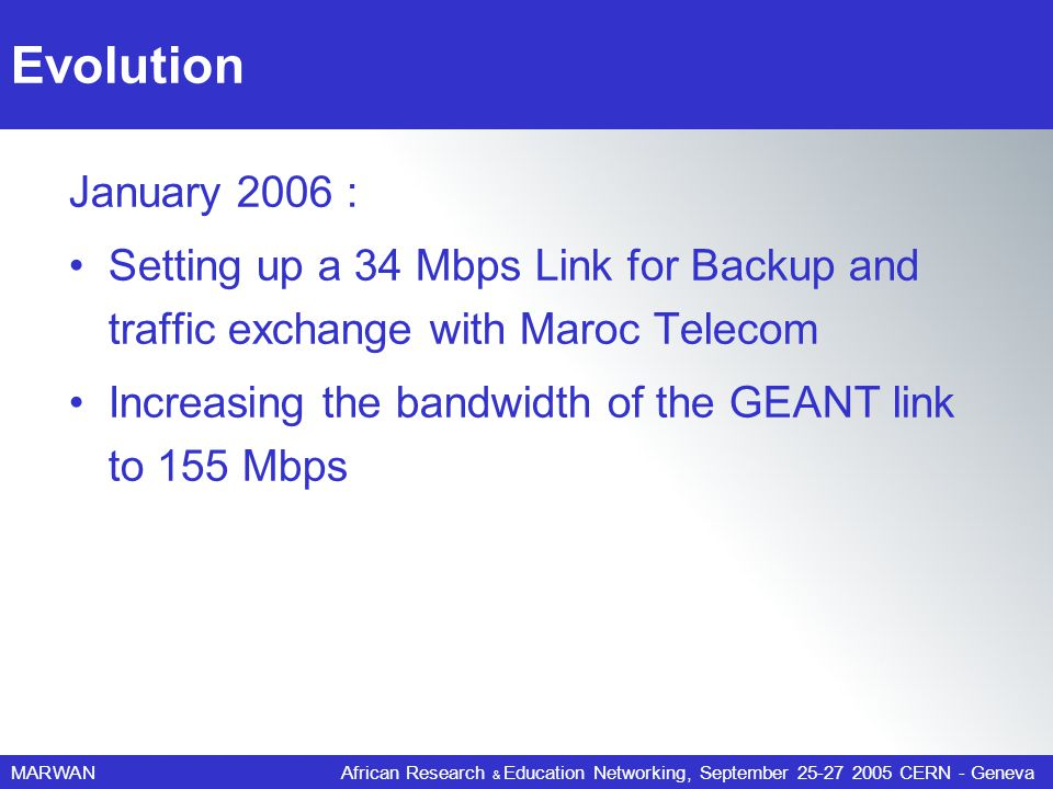 MARWANAfrican Research & Education Networking, September 25-27 2005 CERN - Geneva Evolution January 2006 : Setting up a 34 Mbps Link for Backup and traffic exchange with Maroc Telecom Increasing the bandwidth of the GEANT link to 155 Mbps