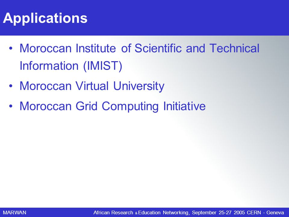 MARWANAfrican Research & Education Networking, September 25-27 2005 CERN - Geneva Applications Moroccan Institute of Scientific and Technical Information (IMIST) Moroccan Virtual University Moroccan Grid Computing Initiative